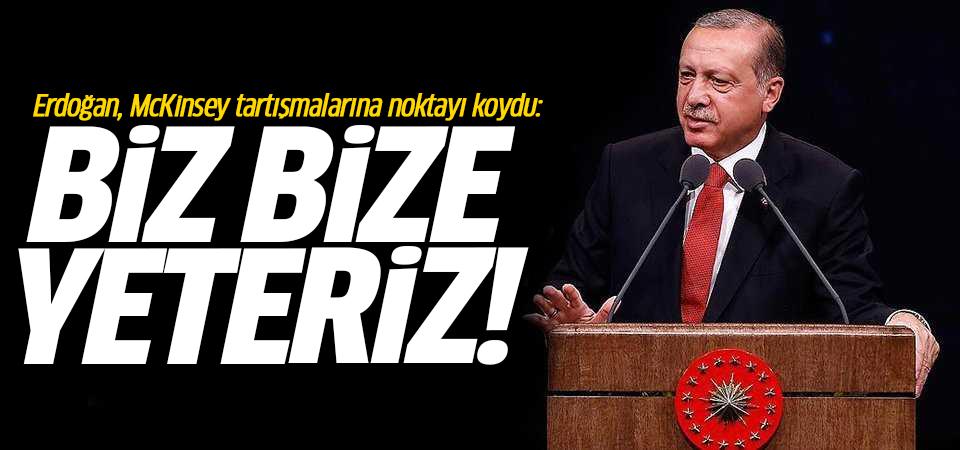 Erdoğan, McKinsey tartışmalarına noktayı koydu: Biz bize yeteriz!