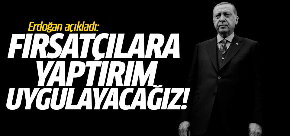 Erdoğan açıkladı: Fırsatçılara yaptırım uygulayacağız!