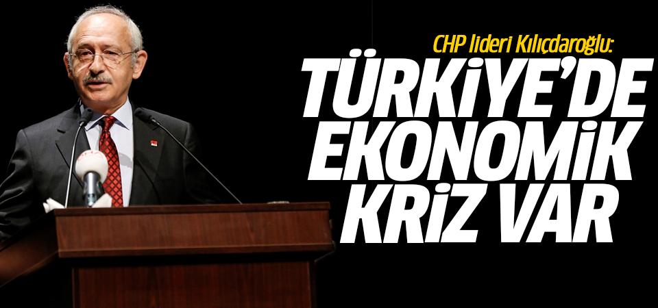CHP lideri Kılıçdaroğlu: Türkiye'de ekonomik kriz var