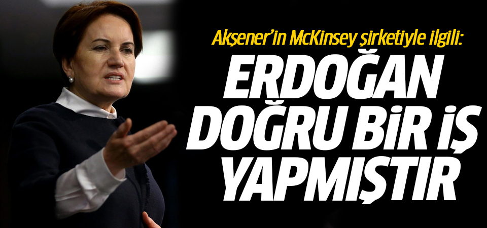 İYİ Parti Başkanı Akşener'in McKinsey şirketiyle ilgili: Erdoğan doğru bir iş yapmıştır