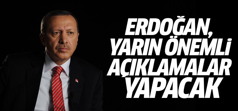 Erdoğan, yarın önemli açıklamalar yapacak