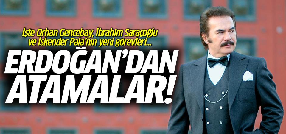 Erdoğan'dan atamalar! İşte Orhan Gencebay, İbrahim Saraçoğlu ve İskender Pala'nın yeni görevleri...