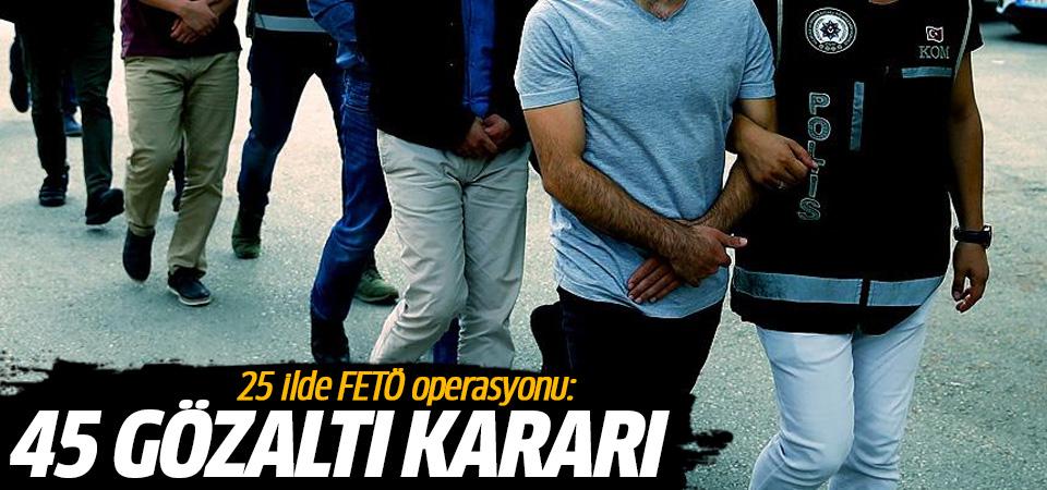 25 ilde FETÖ operasyonu: 45 gözaltı kararı