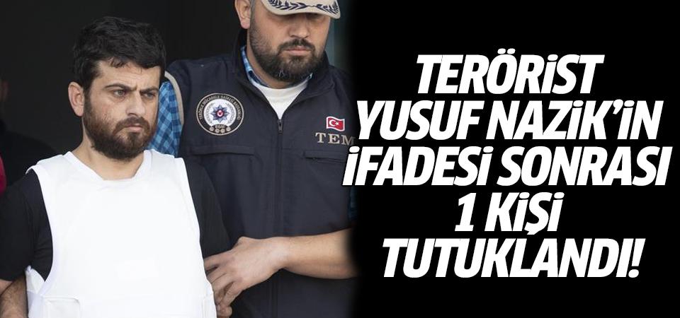 Terörist Yusuf Nazik'in ifadesi sonrası 1 kişi tutuklandı!