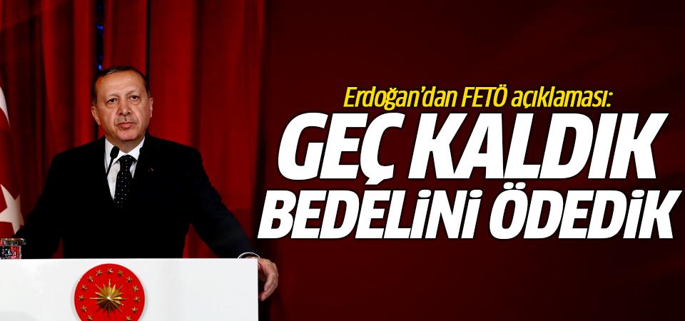 Erdoğan'dan FETÖ açıklaması: Geç kaldık bedelini ödedik