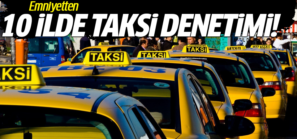 Emniyetten 10 ilde taksi denetimi!