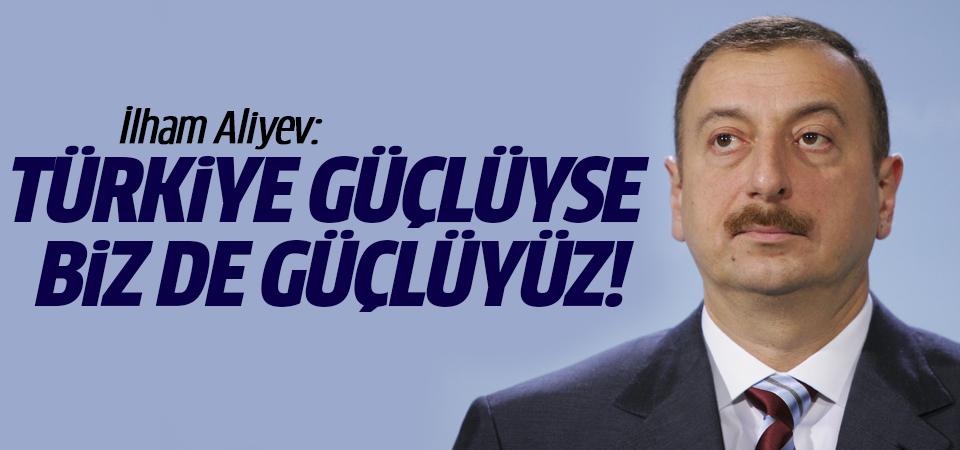 İlham Aliyev: Türkiye güçlüyse biz de güçlüyüz!