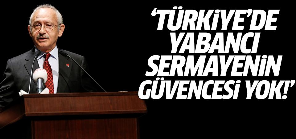 Kılıçdaroğlu: Türkiye'de yabancı sermayenin güvencesi yok!