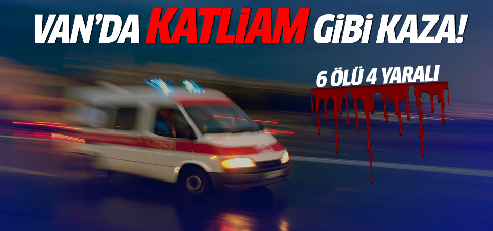 Van'da büyük kaza: 6 ölü 4 yaralı