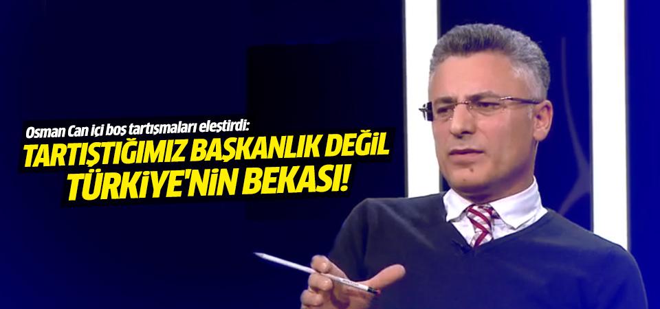Osman Can: Anayasa ve Başkanlık tartışması beka meselesi!