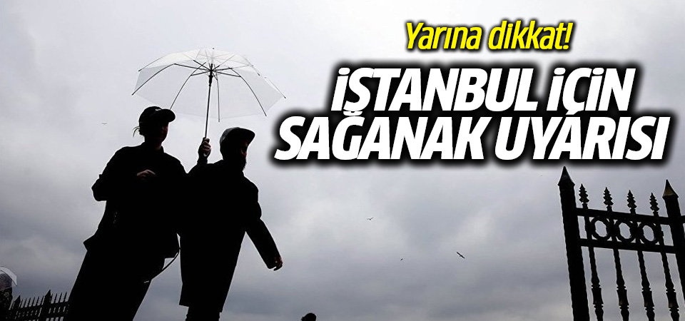 İstanbul için sağanak uyarısı yapıldı yarına dikkat