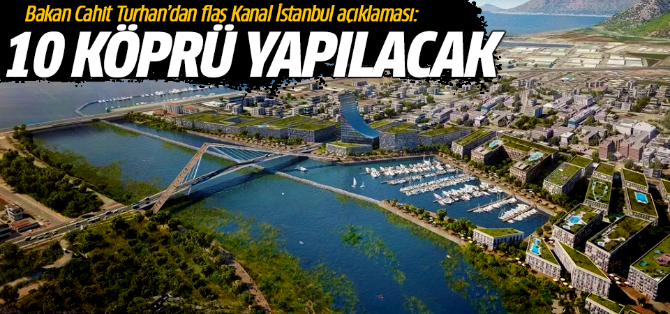 Bakan Cahit Turhan'dan flaş Kanal İstanbul açıklaması: 10 köprü yapılacak