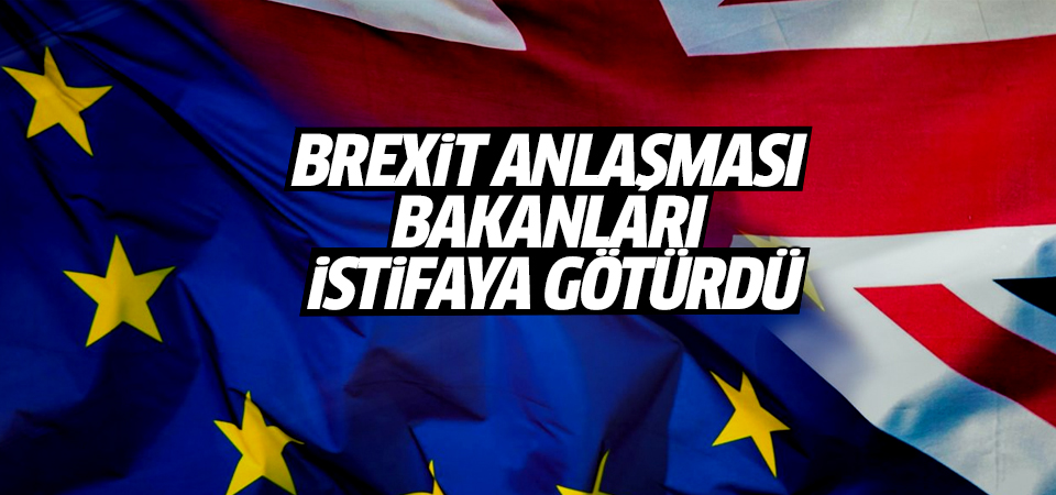 Brexit anlaşması bakanları istifaya götürdü