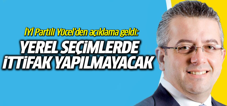 İYİ Partili Yücel açıkladı: Yerel seçimlerde ittifak olmayacak