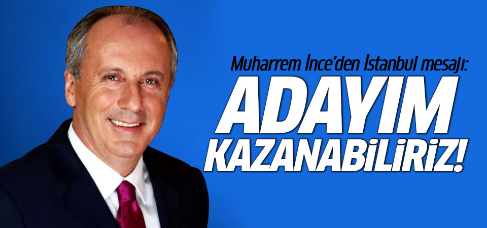 Muharrem  İnce'den İstanbul mesajı: Adayım, kazanabiliriz!