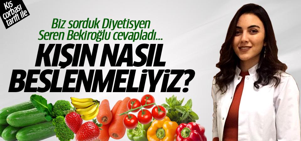 Biz sorduk Diyetisyen Seren Bekiroğlu cevapladı... Kışın nasıl beslenmeliyiz?