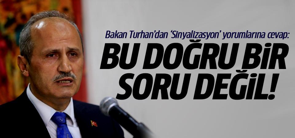Bakan Turhan'dan 'Sinyalizasyon' yorumlarına cevap: Bu doğru bir soru değil