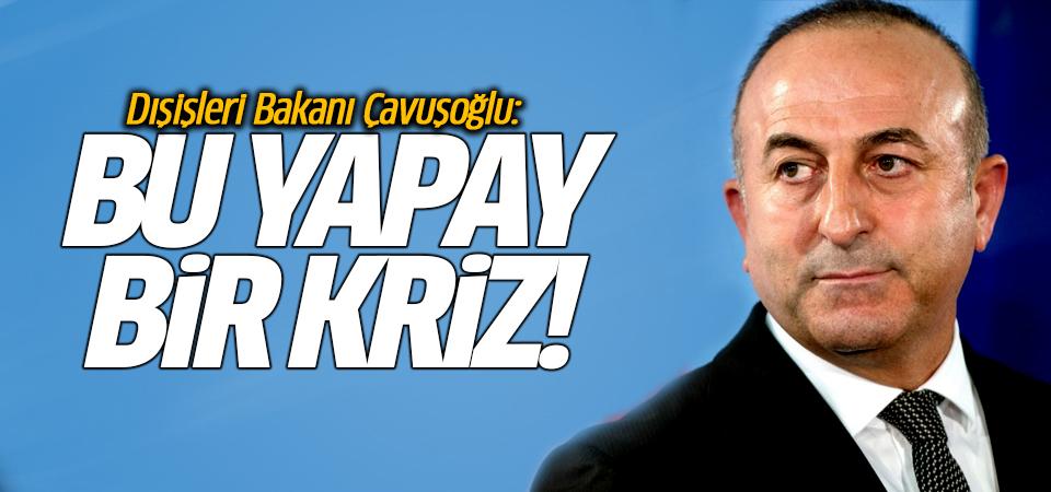 Dışişleri Bakanı Çavuşoğlu: Bu yapay bir kriz