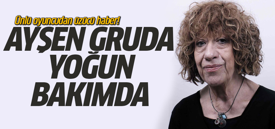 Ünlü oyuncu Ayşen Gruda, yoğun bakımda!