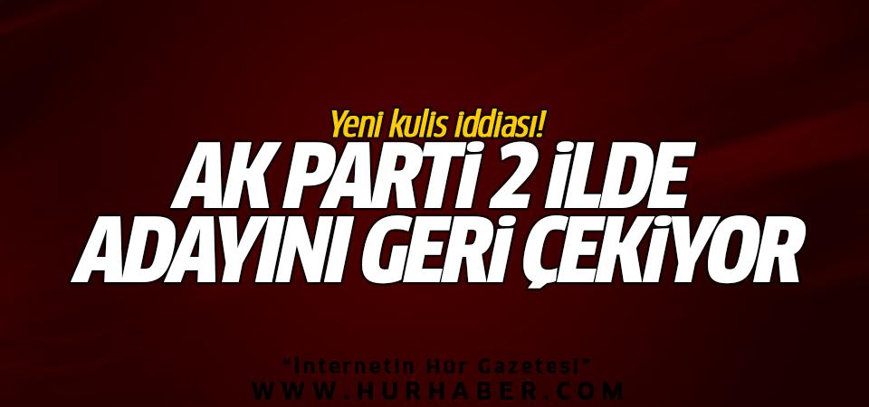 Yeni kulis iddiası! AK Parti 2 ilde adayını geri çekiyor