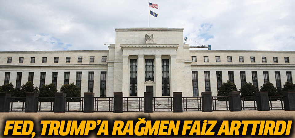Fed, Trump'a rağmen faiz arttırdı…