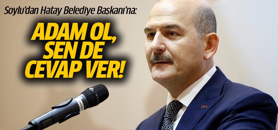 Soylu'dan Hatay Belediye Başkanı'na: Adam ol, sen de cevap ver
