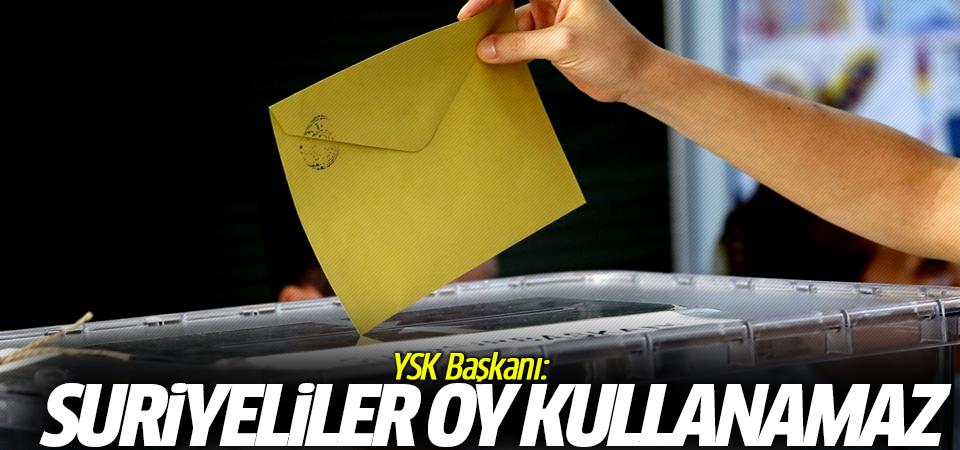 YSK Başkanı: Suriyeliler oy kullanamaz