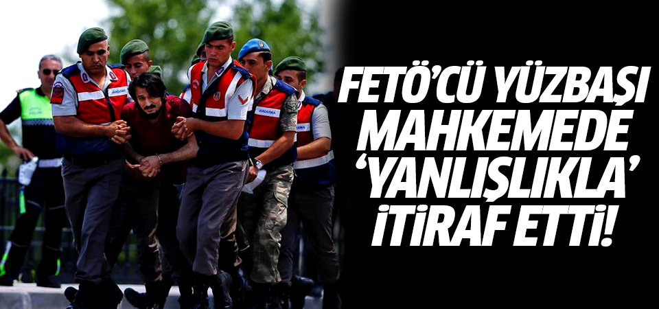 FETÖ'cü yüzbaşı mahkemede 'yanlışlıkla' itiraf etti
