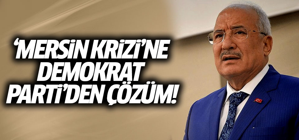 'Mersin krizi'ne Demokrat Parti'den çözüm!