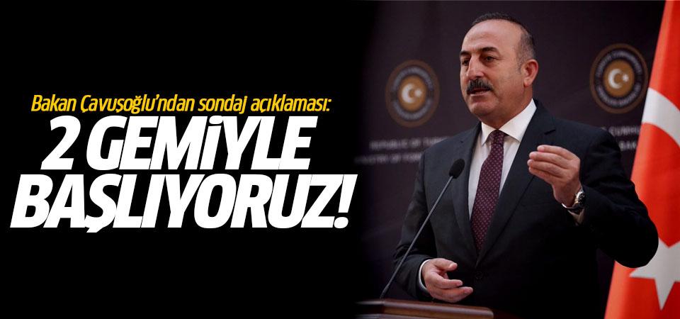 Bakan Çavuşoğlu'ndan sondaj açıklaması: 2 gemiyle başlıyoruz!