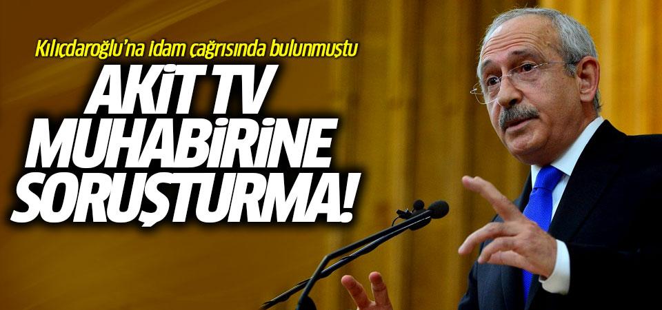 Akit Tv muhabirine soruşturma! Kılıçdaroğlu'na idam çağrısında bulunmuştu