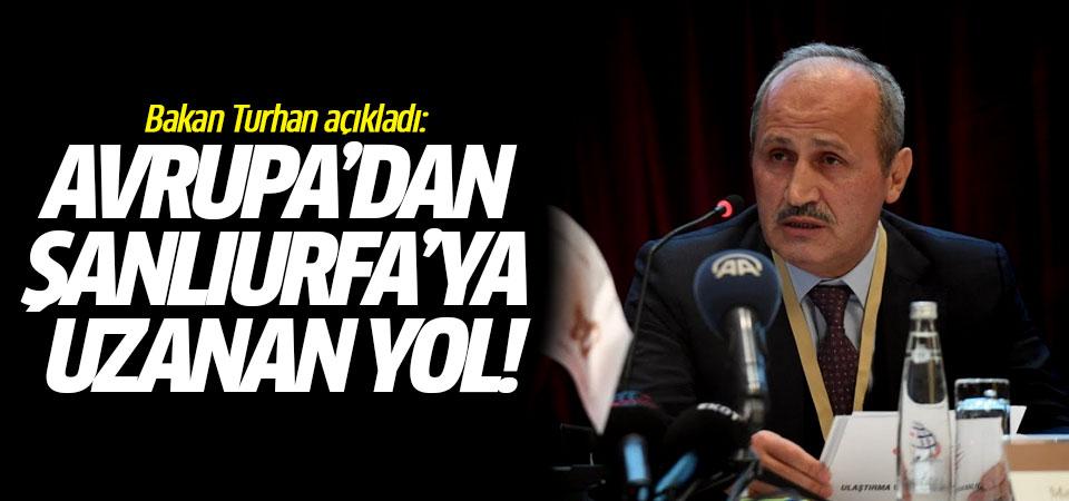Bakan Turhan açıkladı: Avrupa'dan Şanlıurfa'ya uzanan yol!