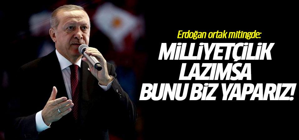 Erdoğan ortak mitingde: Milliyetçilik lazımda bunu biz yaparız!