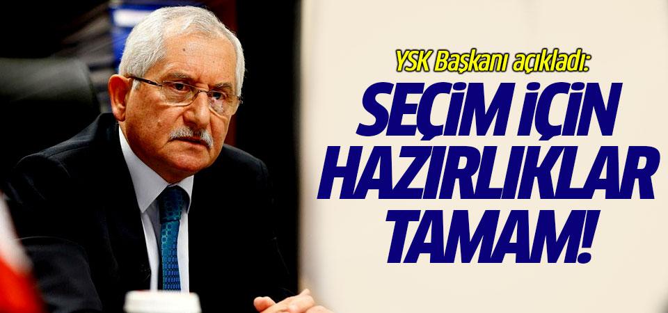 YSK Başkanı açıkladı: Seçim için hazırlıklar tamam!