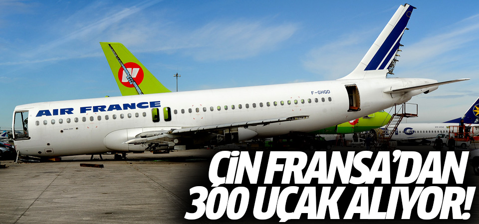 Çin Fransa'dan 300 uçak alıyor!