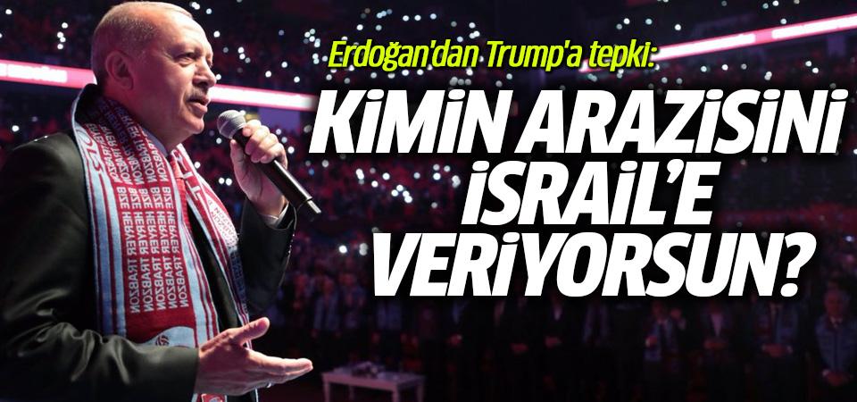 Erdoğan'dan Trump'a tepki: Kimin arazisini İsrail'e veriyorsun?