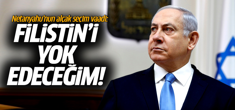 Netanyahu'nun alçak seçim vaadi…