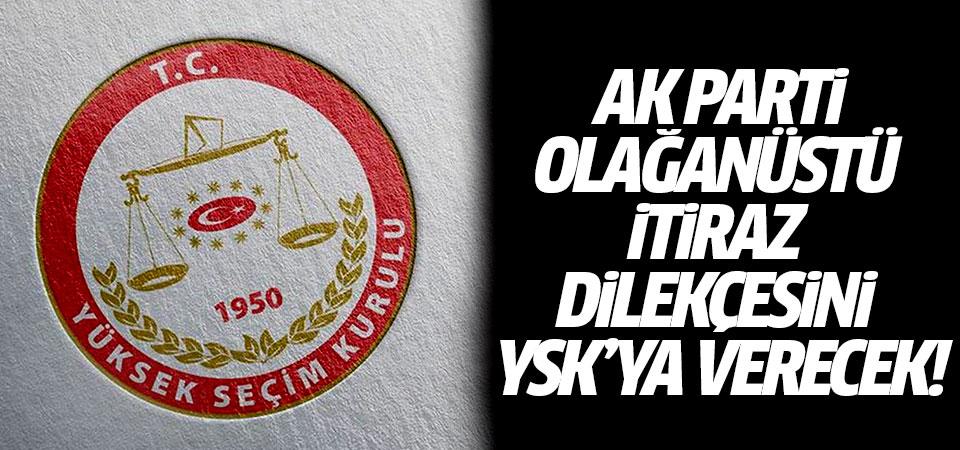 AK Parti olağanüstü itiraz dilekçesini YSK'ya verecek!