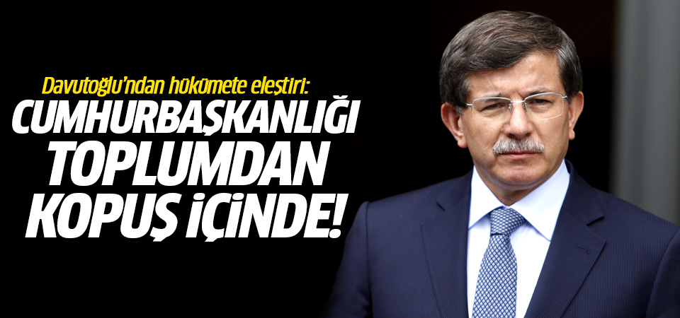Davutoğlu: Cumhurbaşkanlığı toplumun yarısıyla kopuş yaşıyor!
