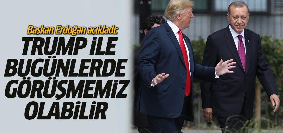 Erdoğan: Trump ile bugünlerde görüşmemiz olabilir