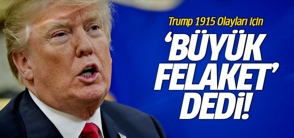 Trump 1915 Olayları için 'Büyük Felaket' dedi!