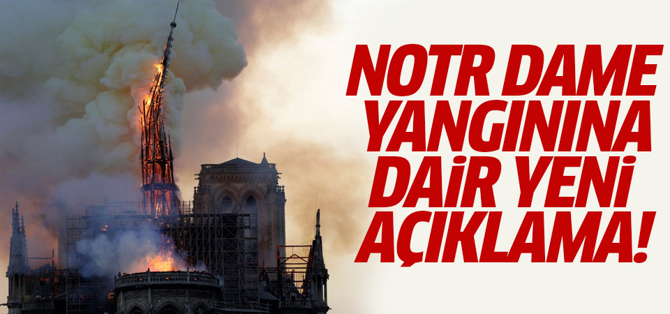 Notre Dame Katedrali'ndeki yangına dair yeni açıklama