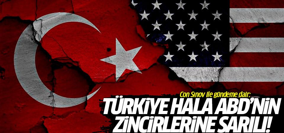 Con Sınov ile gündeme dair: Türkiye hala ABD'nin zincirlerine sarılı!