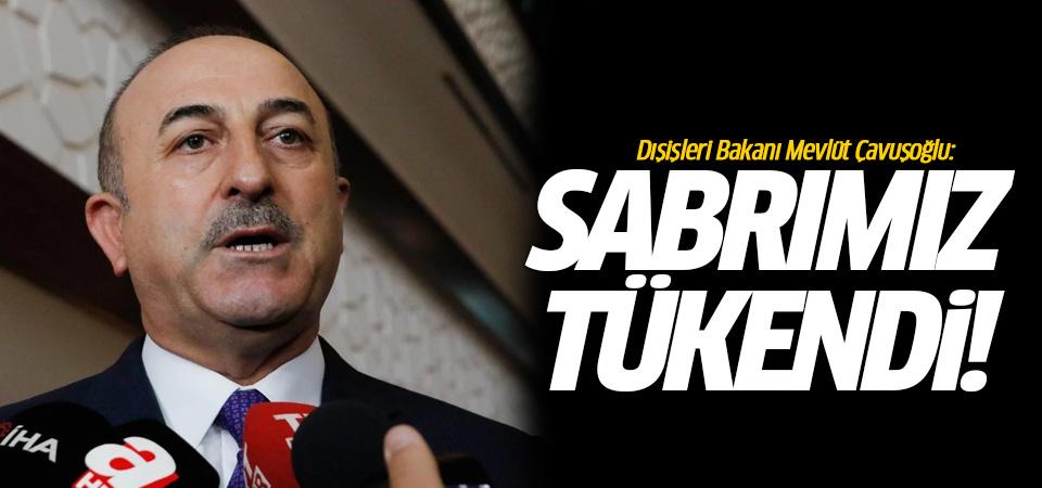Mevlüt Çavuşoğlu: Sabrımız tükendi!