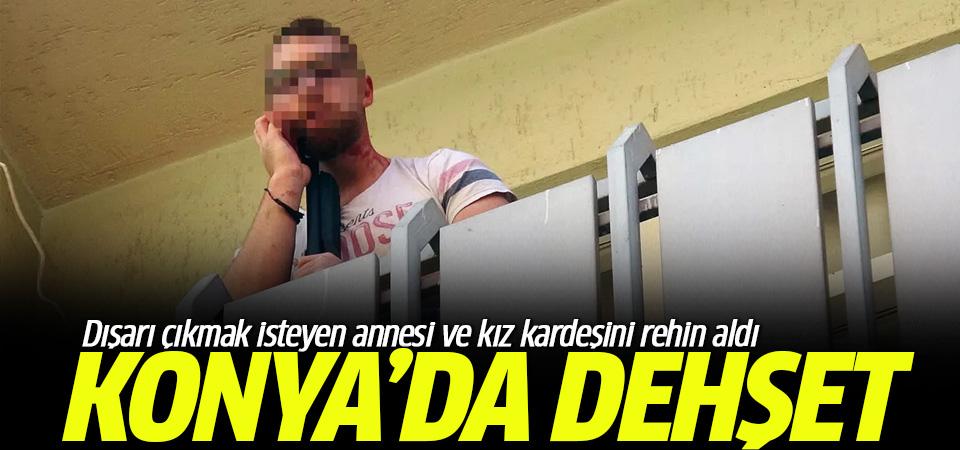 Konya'da dehşet : Dışarı çıkmak isteyen annesi ve kız kardeşini rehin aldı