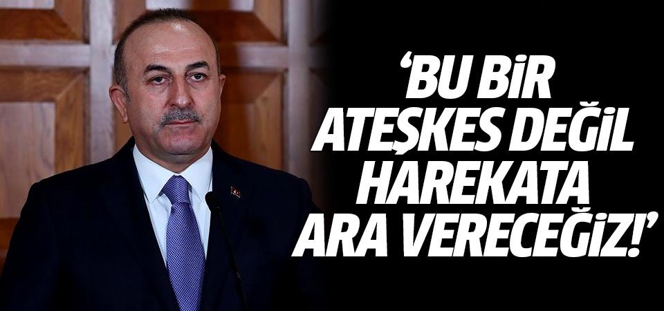 Bakan Çavuşoğlu: Bu bir ateşkes değil, harekata ara vereceğiz