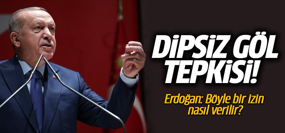Erdoğan'dan Dipsiz Göl tepkisi: Böyle bir izin nasıl verilir?