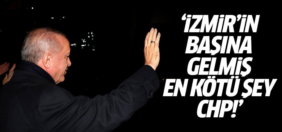 Erdoğan: İzmir'in başına gelmiş en kötü şey CHP