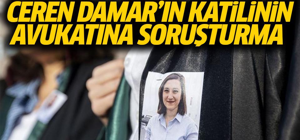 Ceren Damar davasında, sanık avukatı hakkında soruşturma