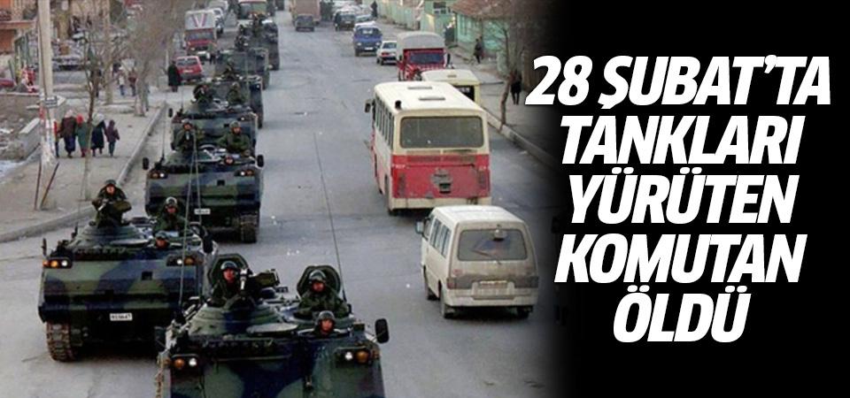 28 şubat'ta tankları yürüten komutan Hikmet Köksal öldü